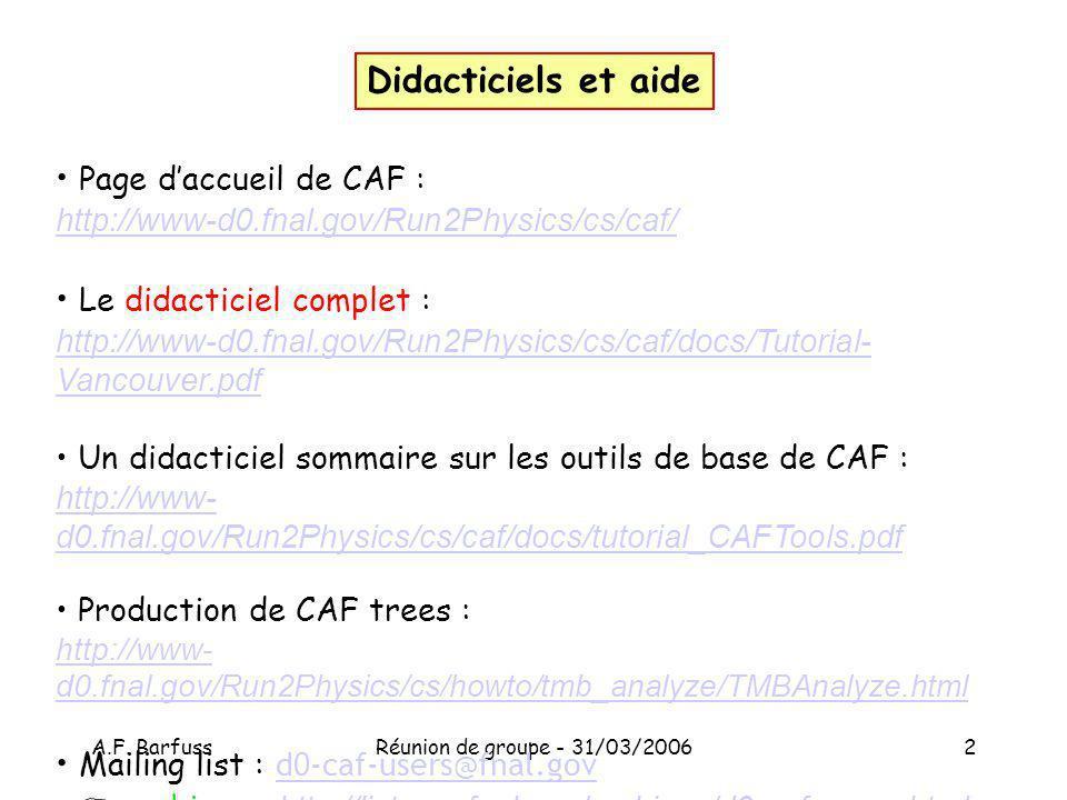 A.F. BarfussRéunion de groupe - 31/03/20062 Page daccueil de CAF : http://www-d0.fnal.gov/Run2Physics/cs/caf/ Le didacticiel complet : http://www-d0.f