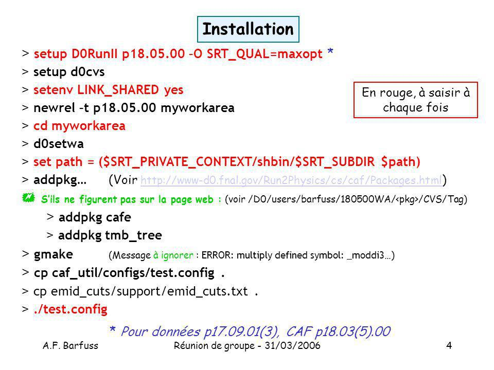 A.F. BarfussRéunion de groupe - 31/03/20064 Installation > setup D0RunII p18.05.00 –O SRT_QUAL=maxopt * > setup d0cvs > setenv LINK_SHARED yes > newre