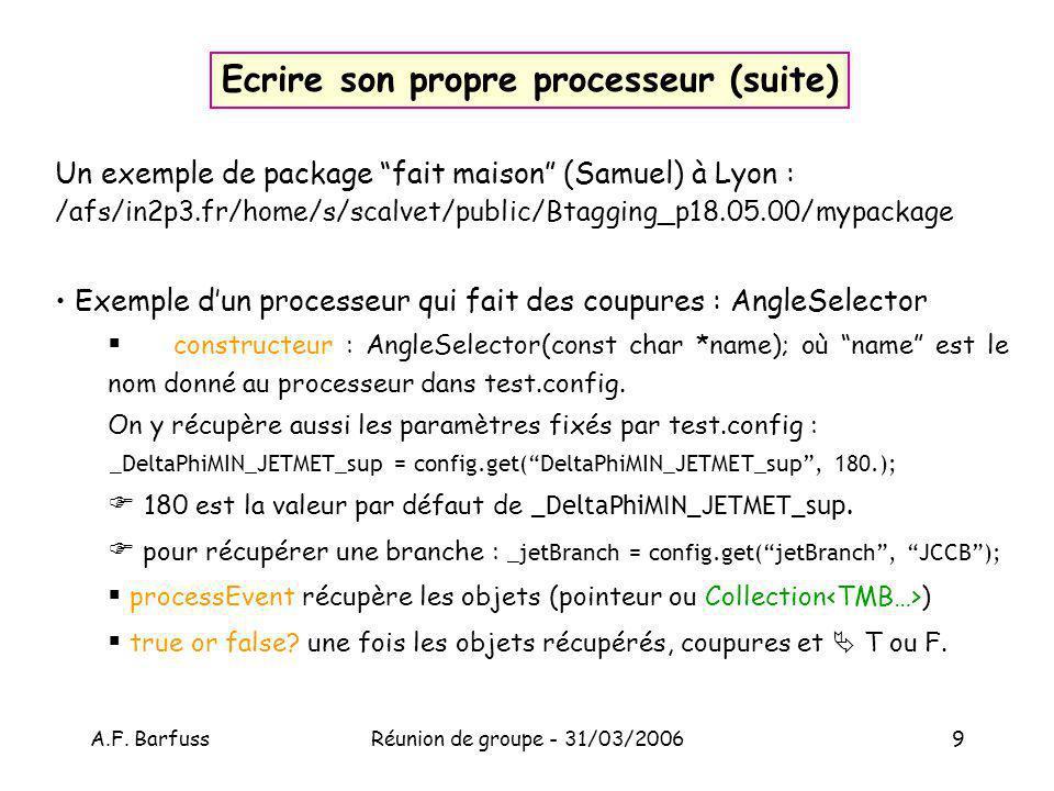 A.F. BarfussRéunion de groupe - 31/03/20069 Ecrire son propre processeur (suite) Un exemple de package fait maison (Samuel) à Lyon : /afs/in2p3.fr/hom