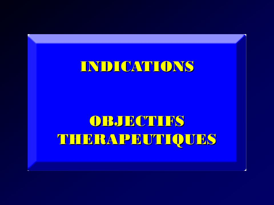 INDICATIONS OBJECTIFS THERAPEUTIQUES INDICATIONS OBJECTIFS THERAPEUTIQUES
