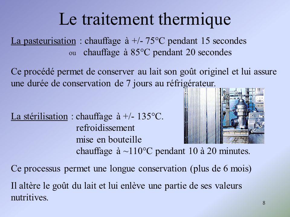 8 Le traitement thermique La pasteurisation : chauffage à +/- 75°C pendant 15 secondes ou chauffage à 85°C pendant 20 secondes Ce procédé permet de co