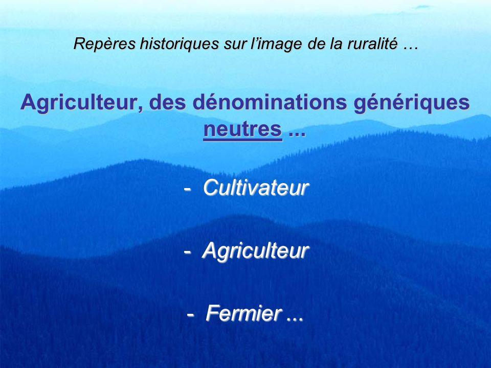 Repères historiques sur limage de la ruralité … Agriculteur, des dénominations génériques neutres... -Cultivateur -Agriculteur -Fermier...