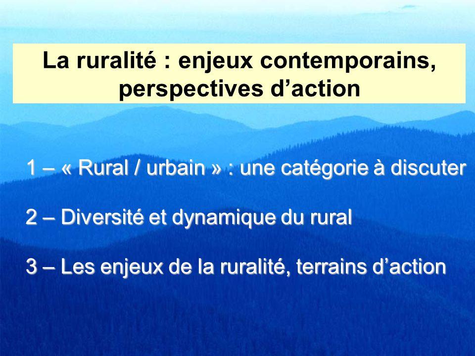 La ruralité : enjeux contemporains, perspectives daction 1 – « Rural / urbain » : une catégorie à discuter 2 – Diversité et dynamique du rural 3 – Les