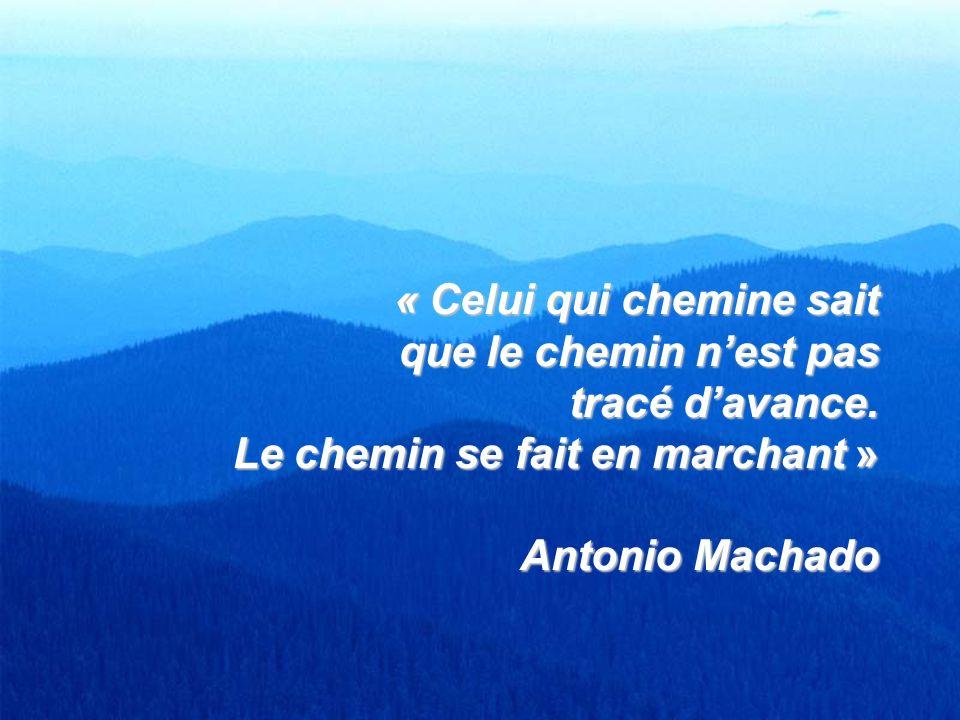 « Celui qui chemine sait que le chemin nest pas tracé davance. Le chemin se fait en marchant » Antonio Machado
