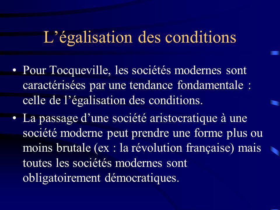 Légalisation des conditions Pour Tocqueville, les sociétés modernes sont caractérisées par une tendance fondamentale : celle de légalisation des condi