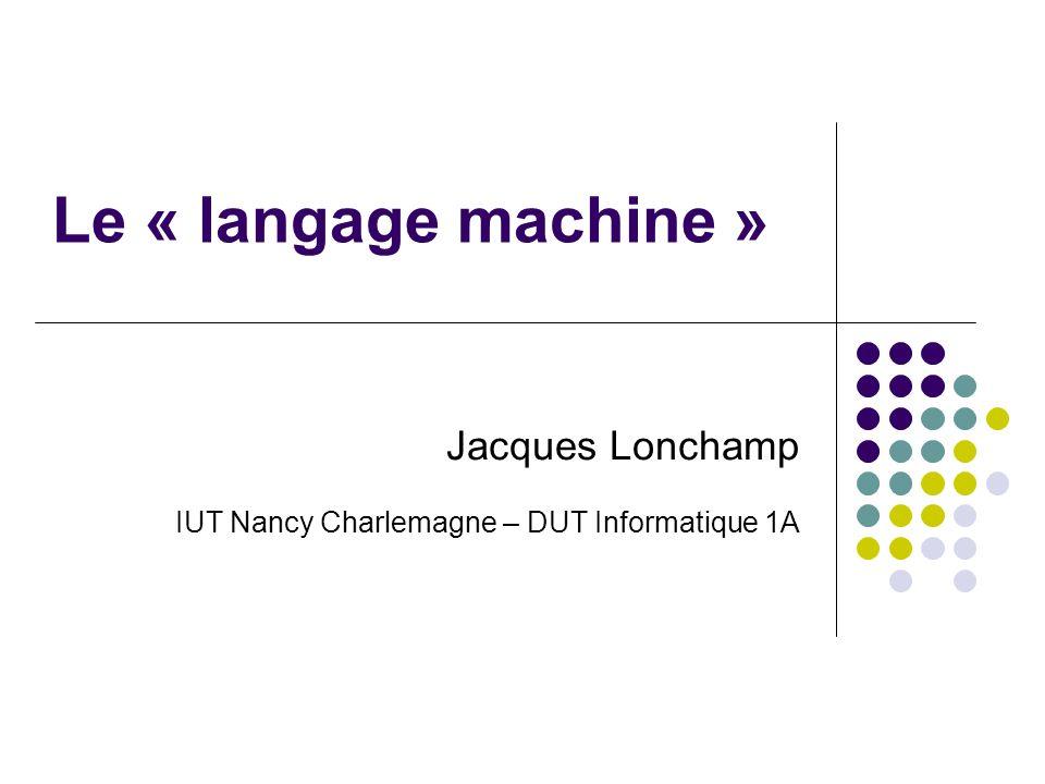 Le « langage machine » Jacques Lonchamp IUT Nancy Charlemagne – DUT Informatique 1A