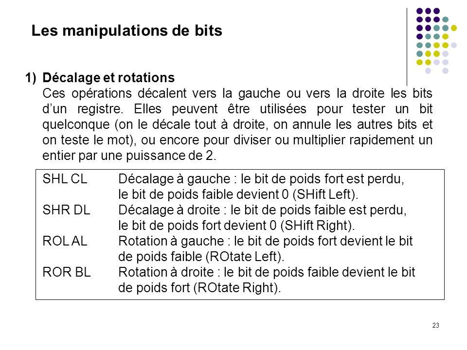 23 Les manipulations de bits 1)Décalage et rotations Ces opérations décalent vers la gauche ou vers la droite les bits dun registre. Elles peuvent êtr