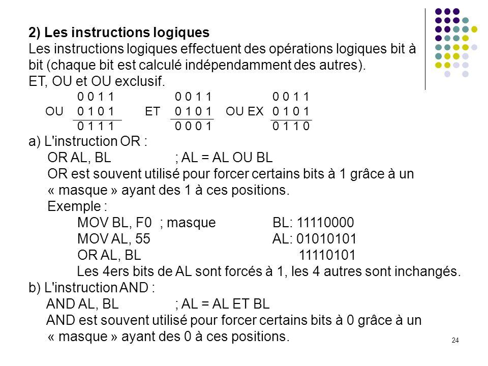 24 2) Les instructions logiques Les instructions logiques effectuent des opérations logiques bit à bit (chaque bit est calculé indépendamment des autr