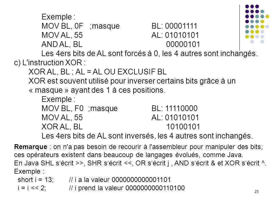 25 Exemple : MOV BL, 0F ;masqueBL: 00001111 MOV AL, 55 AL: 01010101 AND AL, BL 00000101 Les 4ers bits de AL sont forcés à 0, les 4 autres sont inchang