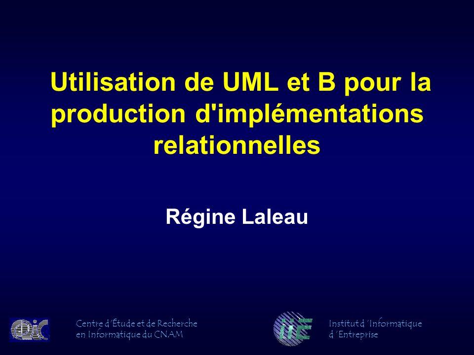 Utilisation de UML et B pour la production d'implémentations relationnelles Régine Laleau Centre d'Étude et de Recherche en Informatique du CNAM Insti