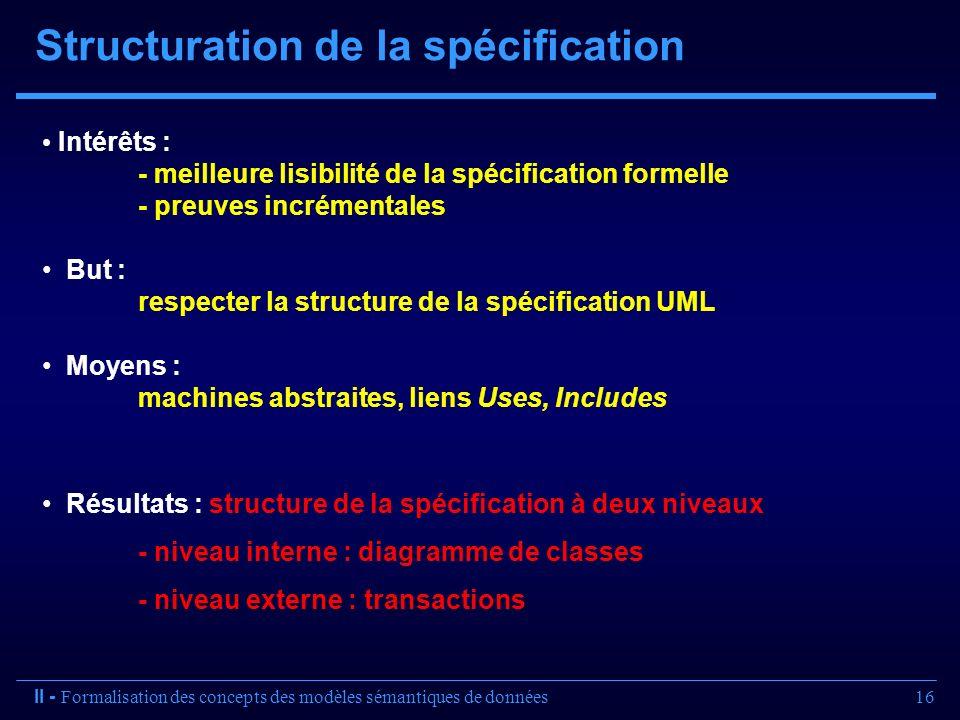 16 Structuration de la spécification Intérêts : - meilleure lisibilité de la spécification formelle - preuves incrémentales But : respecter la structu