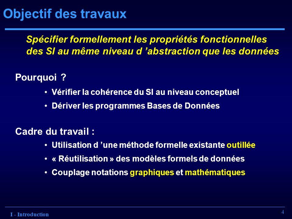 4 Objectif des travaux Spécifier formellement les propriétés fonctionnelles des SI au même niveau d abstraction que les données Pourquoi ? Vérifier la