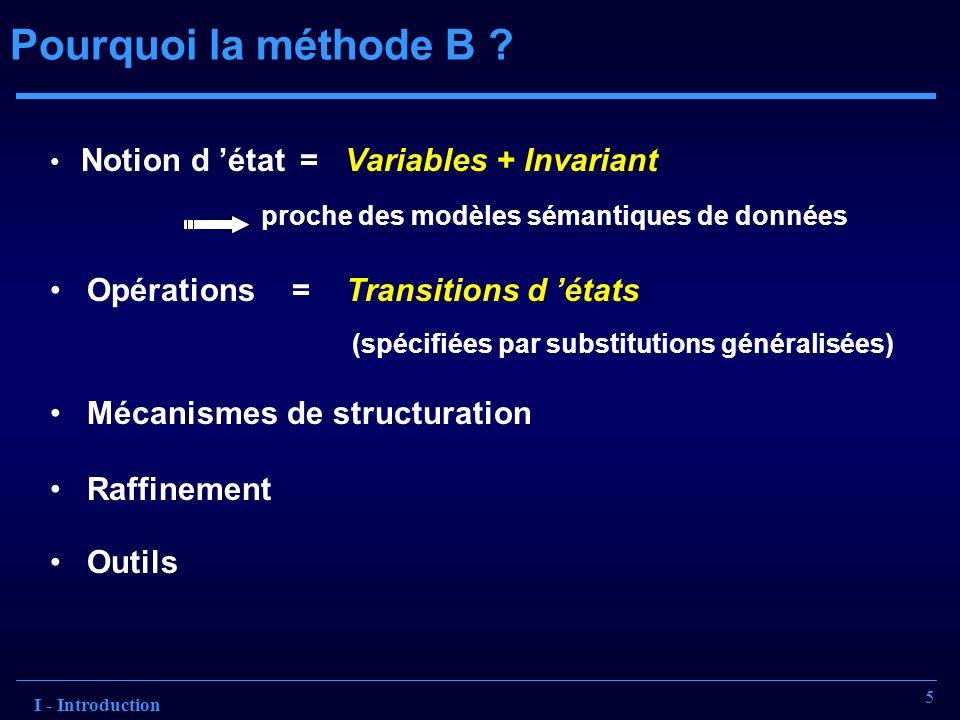 6 Synthèse du Projet Spécification IS-UML A B * * r S2 S1 Notations graphiques UML + sémantique formelle Sa structure reflète la structure de la spécification IS-UML Schéma de la base de données + transactions Create Table Va ( att 1 T 1 Primary Key, att 2 T 2 Not Null, ……); Insert into Va Values v 1,..., v n …… Implémentation SQL I - Introduction Description des fonctionnalités du noyau d un SI Machine A SETS Sa VARIABLES Va, Vb, Vr INVARIANT Vr £ Va ° Vb …… OPERATIONS …… Spécification B
