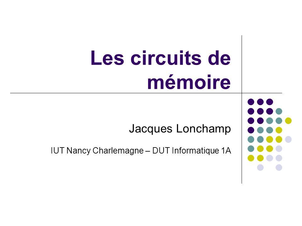 Les circuits de mémoire Jacques Lonchamp IUT Nancy Charlemagne – DUT Informatique 1A