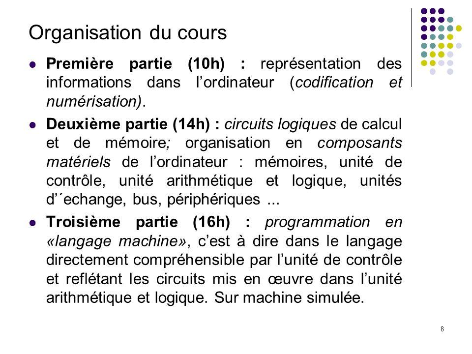 8 Organisation du cours Première partie (10h) : représentation des informations dans lordinateur (codification et numérisation).