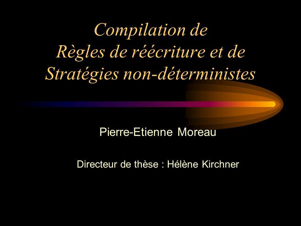 Compilation de Règles de réécriture et de Stratégies non-déterministes Pierre-Etienne Moreau Directeur de thèse : Hélène Kirchner