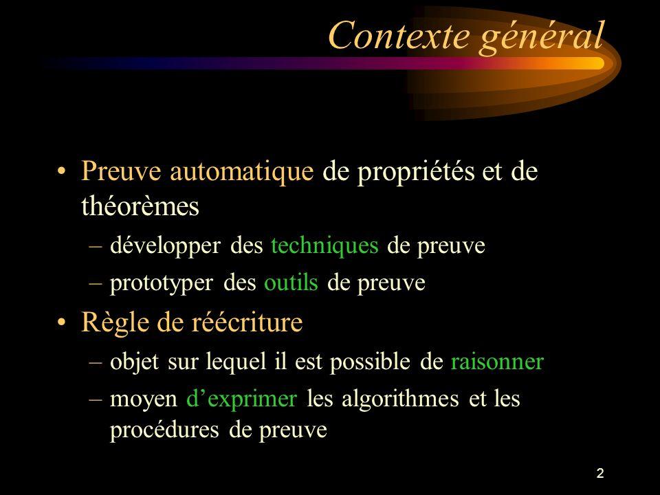 2 Contexte général Preuve automatique de propriétés et de théorèmes –développer des techniques de preuve –prototyper des outils de preuve Règle de réécriture –objet sur lequel il est possible de raisonner –moyen dexprimer les algorithmes et les procédures de preuve