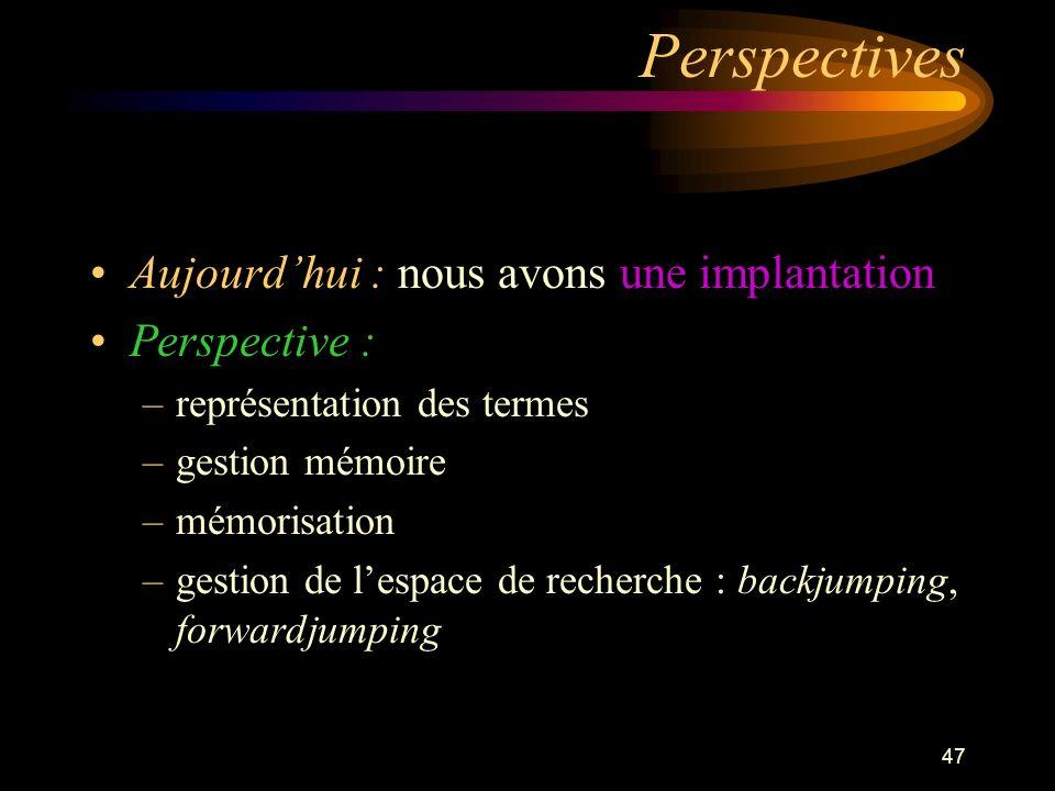 47 Perspectives Aujourdhui : nous avons une implantation Perspective : –représentation des termes –gestion mémoire –mémorisation –gestion de lespace de recherche : backjumping, forwardjumping