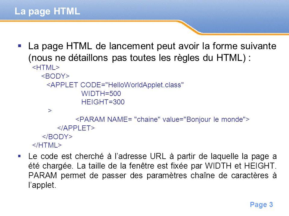 Page 3 La page HTML de lancement peut avoir la forme suivante (nous ne détaillons pas toutes les règles du HTML) : <APPLET CODE= HelloWorldApplet.class WIDTH=500 HEIGHT=300 > Le code est cherché à ladresse URL à partir de laquelle la page a été chargée.