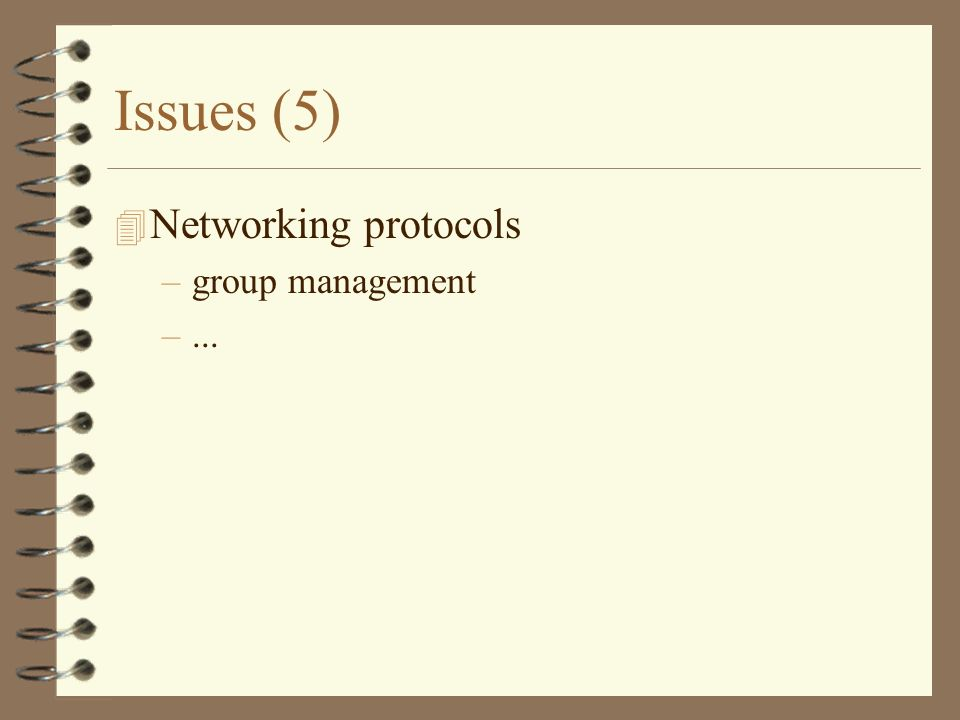 Issues (5) 4 Networking protocols –group management –...
