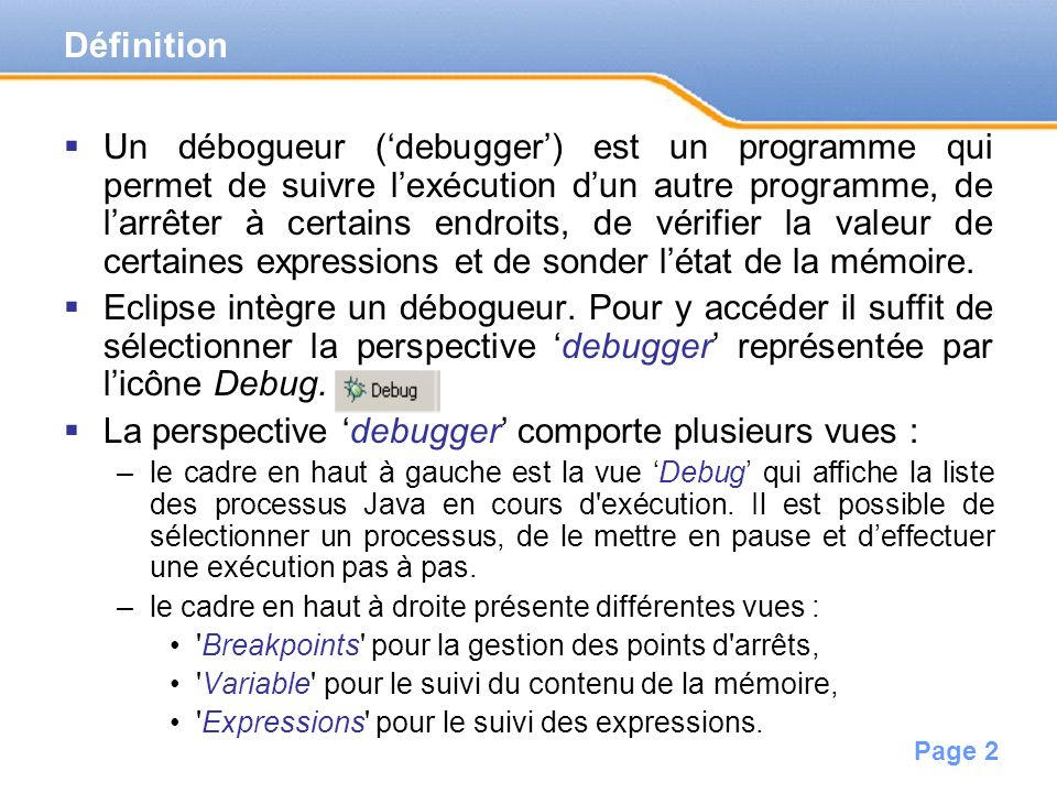 Page 2 Un débogueur (debugger) est un programme qui permet de suivre lexécution dun autre programme, de larrêter à certains endroits, de vérifier la valeur de certaines expressions et de sonder létat de la mémoire.