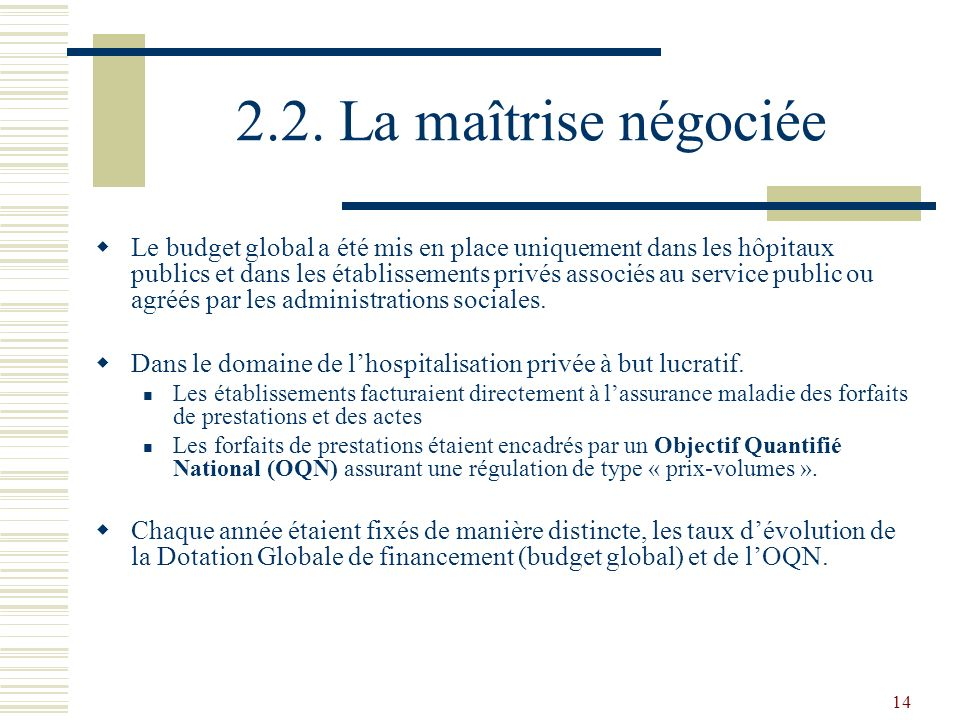 14 2.2. La maîtrise négociée Le budget global a été mis en place uniquement dans les hôpitaux publics et dans les établissements privés associés au se