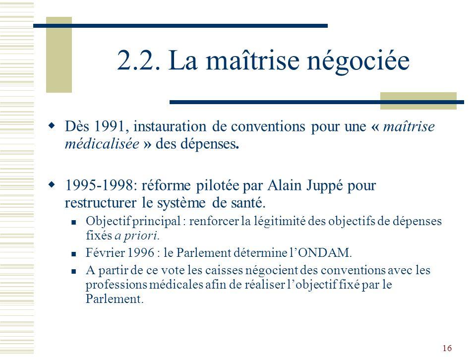 16 2.2. La maîtrise négociée Dès 1991, instauration de conventions pour une « maîtrise médicalisée » des dépenses. 1995-1998: réforme pilotée par Alai
