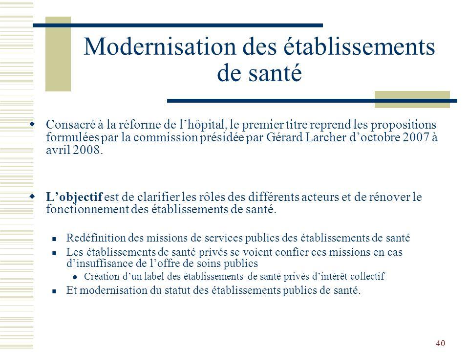 40 Modernisation des établissements de santé Consacré à la réforme de lhôpital, le premier titre reprend les propositions formulées par la commission