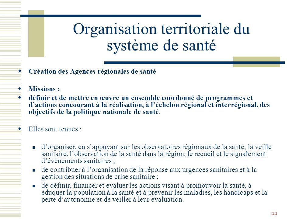 44 Organisation territoriale du système de santé Création des Agences régionales de santé Missions : définir et de mettre en œuvre un ensemble coordon