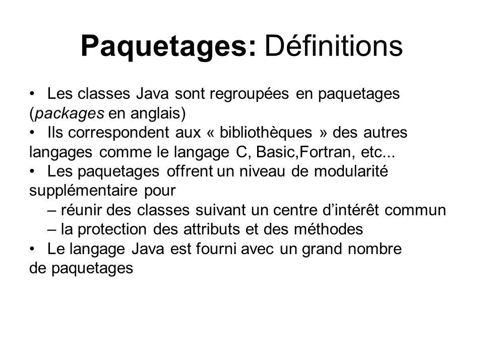 Paquetages: Définitions Les classes Java sont regroupées en paquetages (packages en anglais) Ils correspondent aux « bibliothèques » des autres langages comme le langage C, Basic,Fortran, etc...