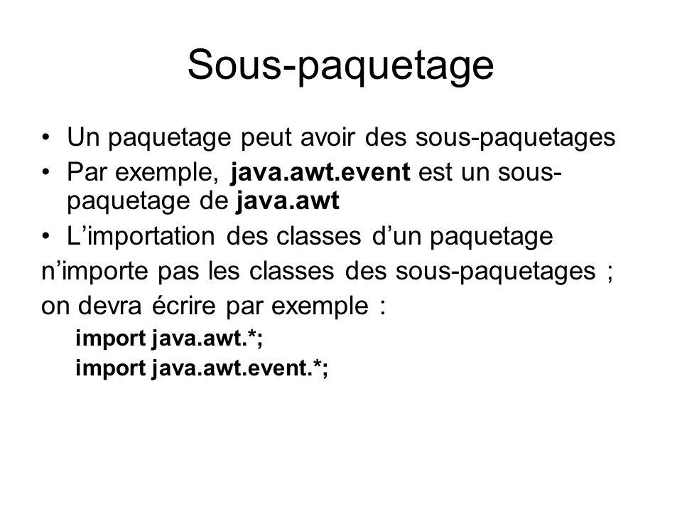 Sous-paquetage Un paquetage peut avoir des sous-paquetages Par exemple, java.awt.event est un sous- paquetage de java.awt Limportation des classes dun paquetage nimporte pas les classes des sous-paquetages ; on devra écrire par exemple : import java.awt.*; import java.awt.event.*;