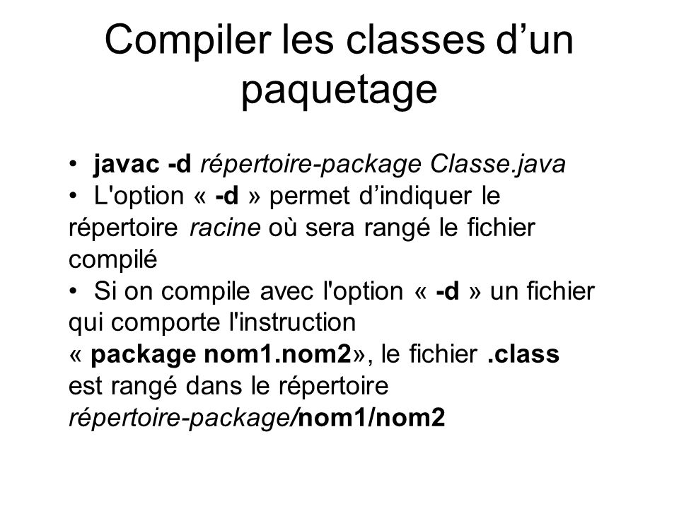 Compiler les classes dun paquetage javac -d répertoire-package Classe.java L option « -d » permet dindiquer le répertoire racine où sera rangé le fichier compilé Si on compile avec l option « -d » un fichier qui comporte l instruction « package nom1.nom2», le fichier.class est rangé dans le répertoire répertoire-package/nom1/nom2