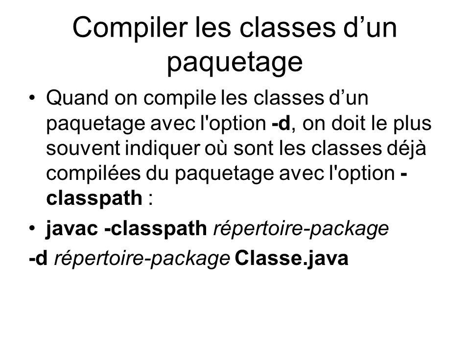Compiler les classes dun paquetage Quand on compile les classes dun paquetage avec l option -d, on doit le plus souvent indiquer où sont les classes déjà compilées du paquetage avec l option - classpath : javac -classpath répertoire-package -d répertoire-package Classe.java