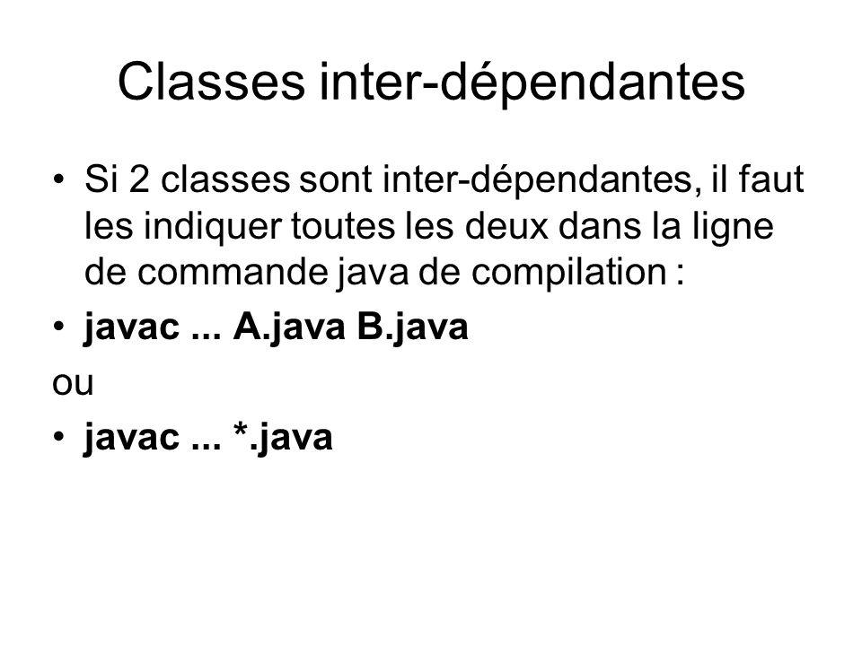 Classes inter-dépendantes Si 2 classes sont inter-dépendantes, il faut les indiquer toutes les deux dans la ligne de commande java de compilation : javac...