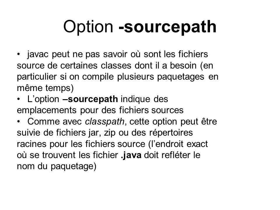 Option -sourcepath javac peut ne pas savoir où sont les fichiers source de certaines classes dont il a besoin (en particulier si on compile plusieurs paquetages en même temps) Loption –sourcepath indique des emplacements pour des fichiers sources Comme avec classpath, cette option peut être suivie de fichiers jar, zip ou des répertoires racines pour les fichiers source (lendroit exact où se trouvent les fichier.java doit refléter le nom du paquetage)