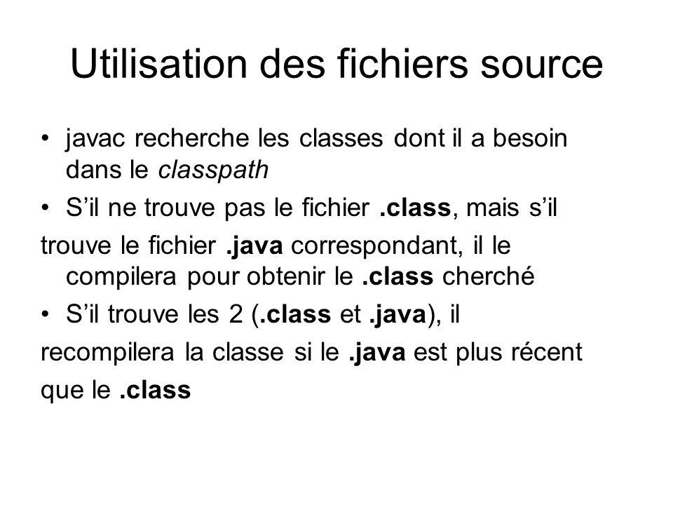 Utilisation des fichiers source javac recherche les classes dont il a besoin dans le classpath Sil ne trouve pas le fichier.class, mais sil trouve le fichier.java correspondant, il le compilera pour obtenir le.class cherché Sil trouve les 2 (.class et.java), il recompilera la classe si le.java est plus récent que le.class