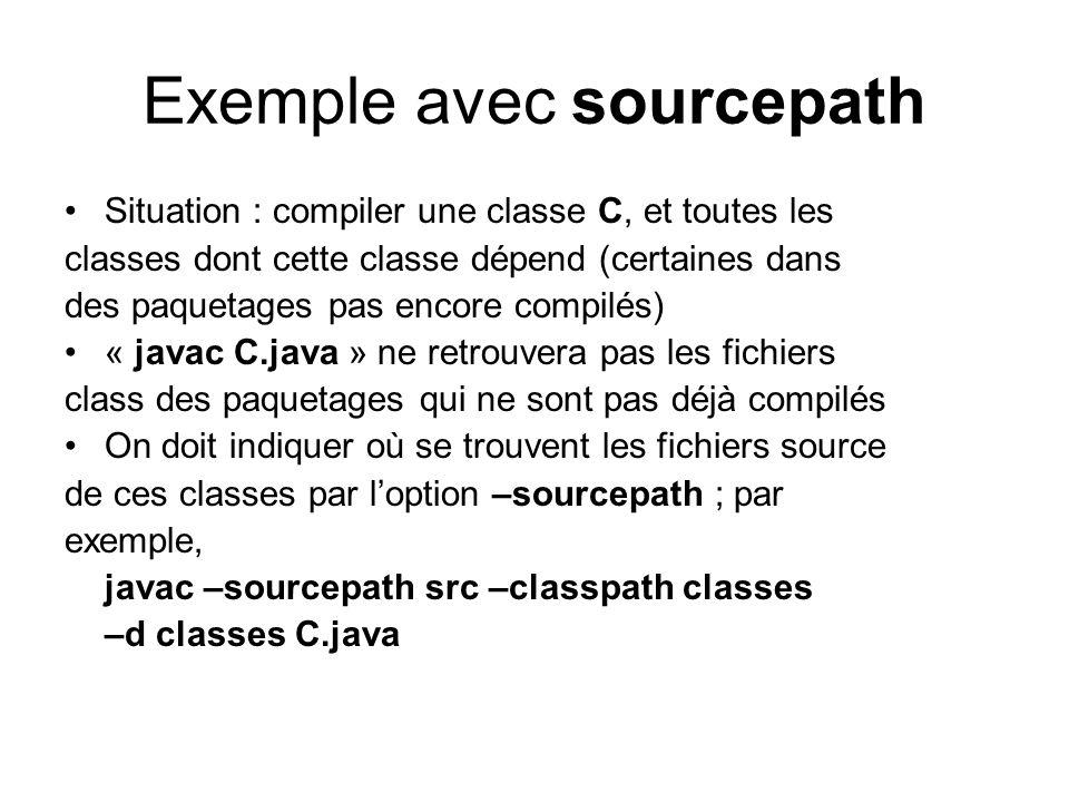 Exemple avec sourcepath Situation : compiler une classe C, et toutes les classes dont cette classe dépend (certaines dans des paquetages pas encore compilés) « javac C.java » ne retrouvera pas les fichiers class des paquetages qui ne sont pas déjà compilés On doit indiquer où se trouvent les fichiers source de ces classes par loption –sourcepath ; par exemple, javac –sourcepath src –classpath classes –d classes C.java