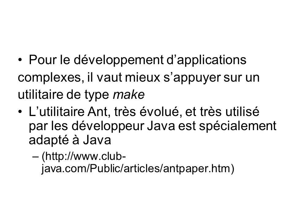 Pour le développement dapplications complexes, il vaut mieux sappuyer sur un utilitaire de type make Lutilitaire Ant, très évolué, et très utilisé par les développeur Java est spécialement adapté à Java –(http://www.club- java.com/Public/articles/antpaper.htm)