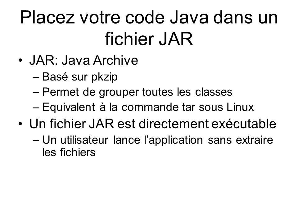 Placez votre code Java dans un fichier JAR JAR: Java Archive –Basé sur pkzip –Permet de grouper toutes les classes –Equivalent à la commande tar sous Linux Un fichier JAR est directement exécutable –Un utilisateur lance lapplication sans extraire les fichiers
