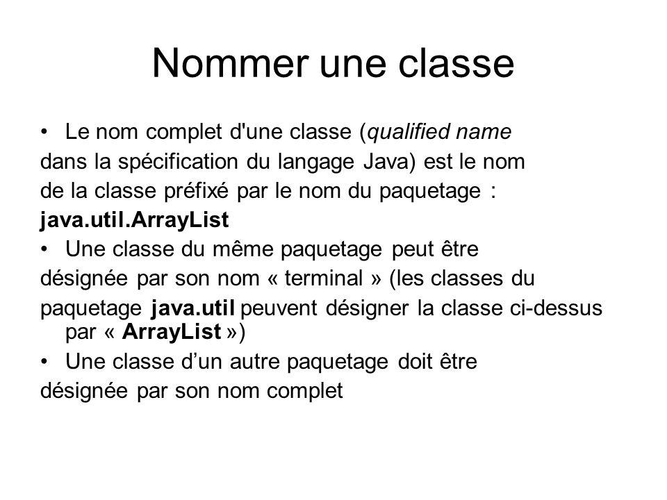 Nommer une classe Le nom complet d une classe (qualified name dans la spécification du langage Java) est le nom de la classe préfixé par le nom du paquetage : java.util.ArrayList Une classe du même paquetage peut être désignée par son nom « terminal » (les classes du paquetage java.util peuvent désigner la classe ci-dessus par « ArrayList ») Une classe dun autre paquetage doit être désignée par son nom complet