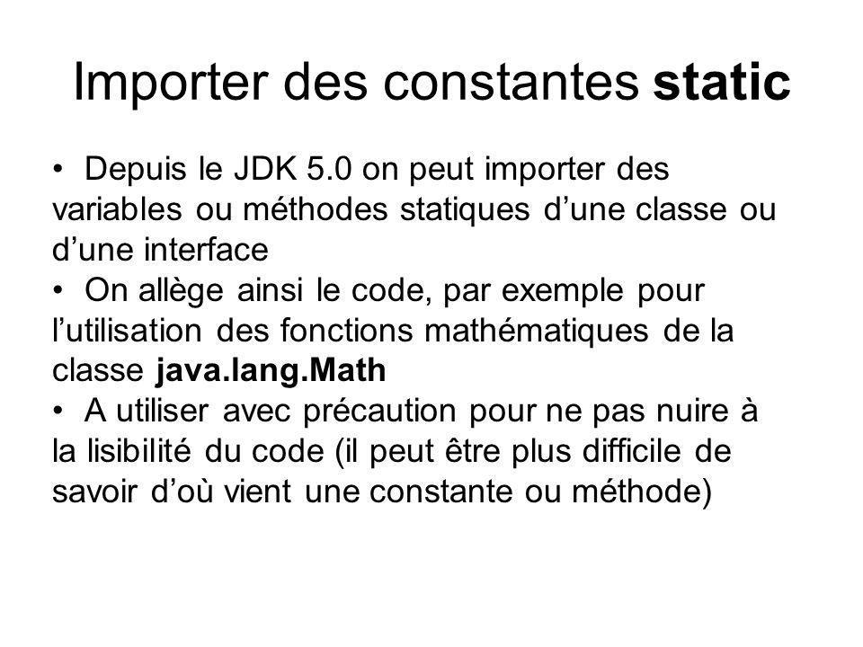Importer des constantes static Depuis le JDK 5.0 on peut importer des variables ou méthodes statiques dune classe ou dune interface On allège ainsi le code, par exemple pour lutilisation des fonctions mathématiques de la classe java.lang.Math A utiliser avec précaution pour ne pas nuire à la lisibilité du code (il peut être plus difficile de savoir doù vient une constante ou méthode)