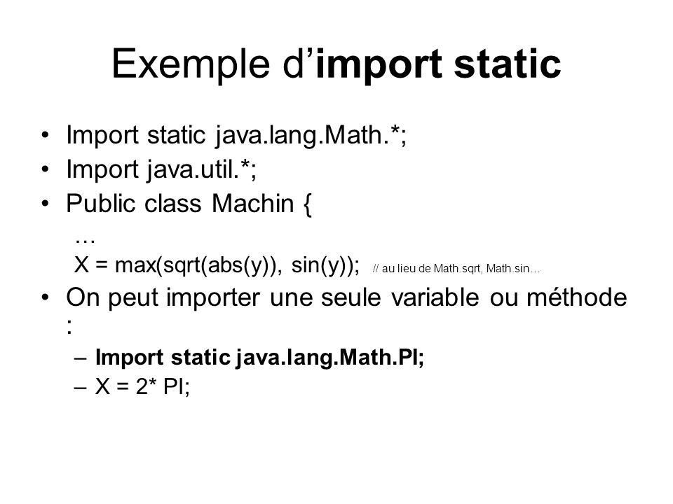 Exemple dimport static Import static java.lang.Math.*; Import java.util.*; Public class Machin { … X = max(sqrt(abs(y)), sin(y)); // au lieu de Math.sqrt, Math.sin… On peut importer une seule variable ou méthode : –Import static java.lang.Math.PI; –X = 2* PI;