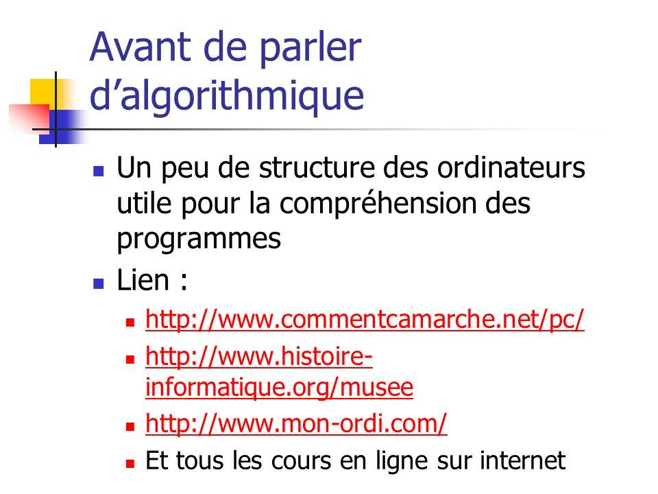 Avant de parler dalgorithmique Un peu de structure des ordinateurs utile pour la compréhension des programmes Lien : http://www.commentcamarche.net/pc