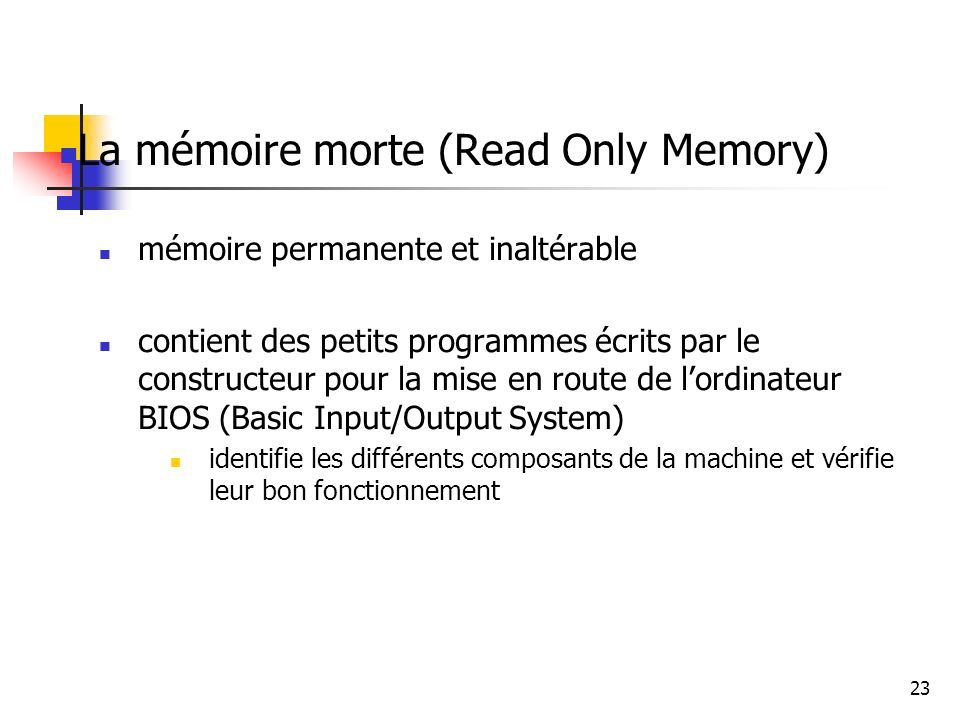 23 La mémoire morte (Read Only Memory) mémoire permanente et inaltérable contient des petits programmes écrits par le constructeur pour la mise en rou