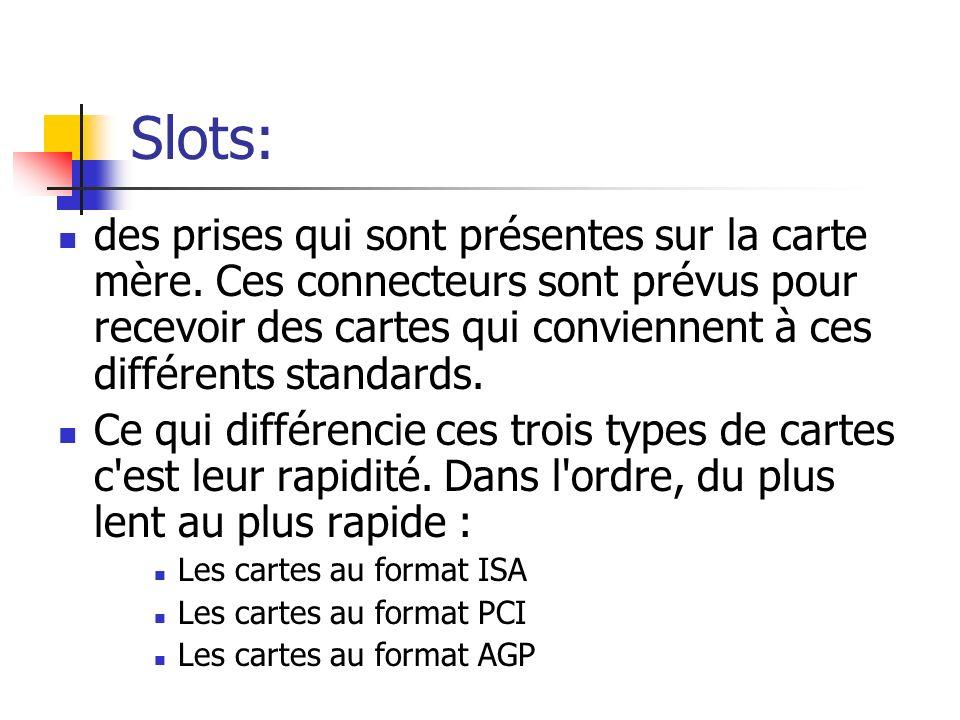 Slots: des prises qui sont présentes sur la carte mère. Ces connecteurs sont prévus pour recevoir des cartes qui conviennent à ces différents standard