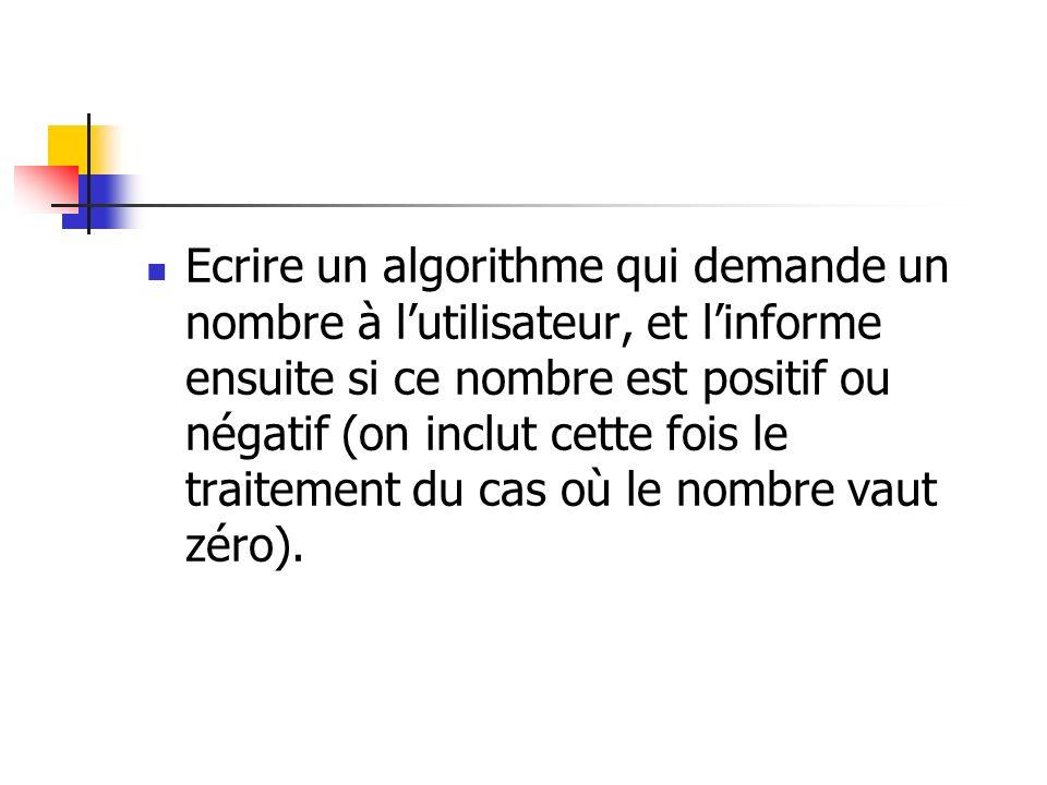 Ecrire un algorithme qui demande un nombre à lutilisateur, et linforme ensuite si ce nombre est positif ou négatif (on inclut cette fois le traitement