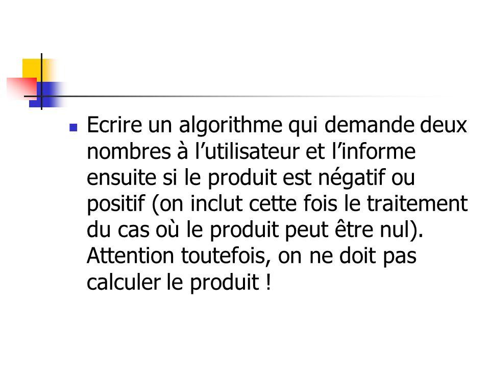 Ecrire un algorithme qui demande deux nombres à lutilisateur et linforme ensuite si le produit est négatif ou positif (on inclut cette fois le traitem