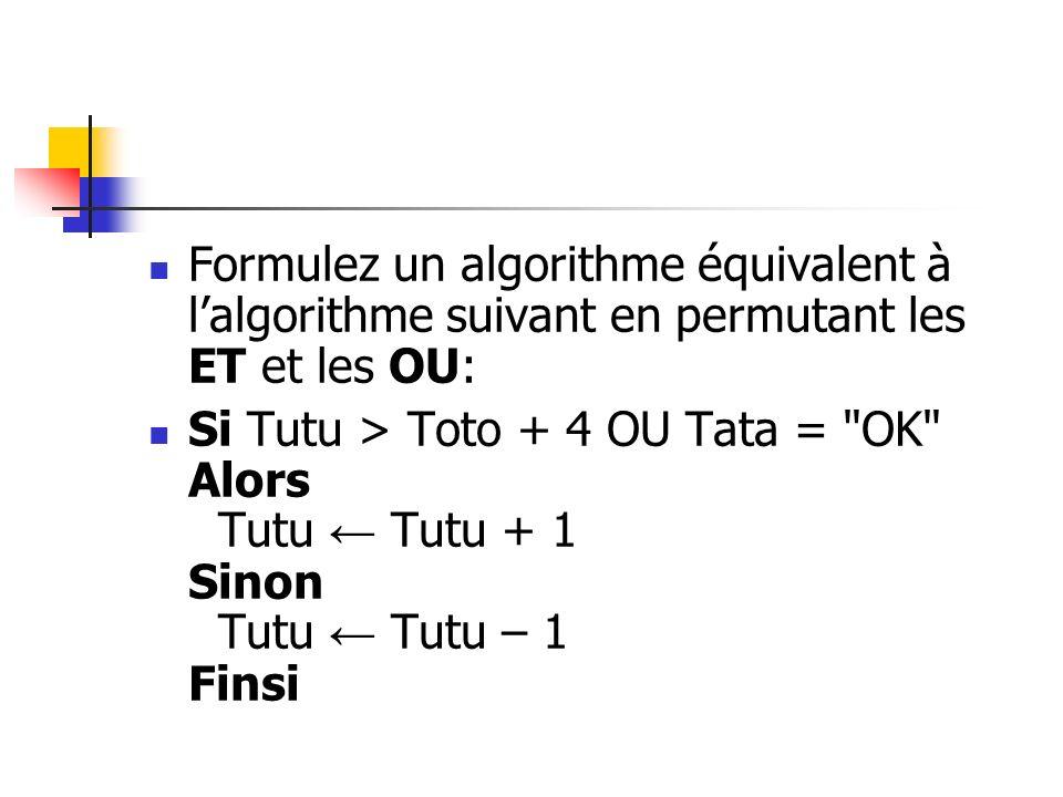 Formulez un algorithme équivalent à lalgorithme suivant en permutant les ET et les OU: Si Tutu > Toto + 4 OU Tata =