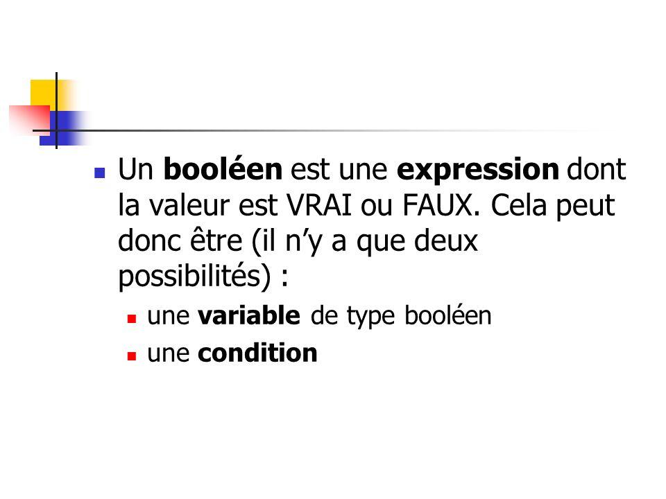 Un booléen est une expression dont la valeur est VRAI ou FAUX. Cela peut donc être (il ny a que deux possibilités) : une variable de type booléen une