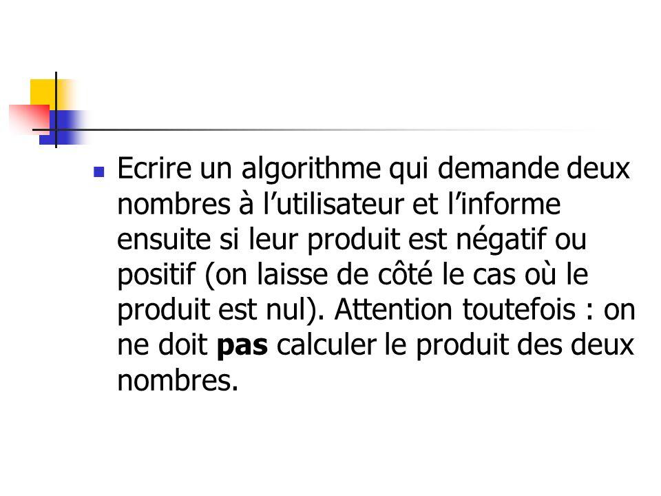 Variables m, n en Entier Début Ecrire Entrez deux nombres : Lire m, n Si (m > 0 ET n > 0) OU (m < 0 ET n < 0) Alors Ecrire Leur produit est positif Sinon Ecrire Leur produit est négatif Finsi Fin